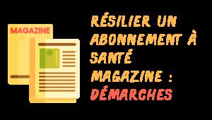 désabonnnement santé magazine démarches
