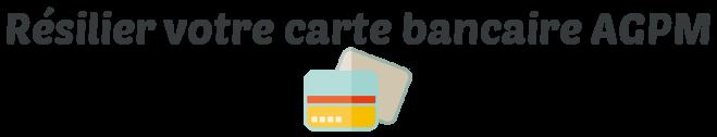 resilier carte bancaire agpm