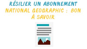résilier abonnement national geographic à savoir